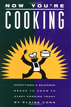 Now You're Cooking: Everything a Beginner Needs to Know to Start Cooking Today 9781883791001