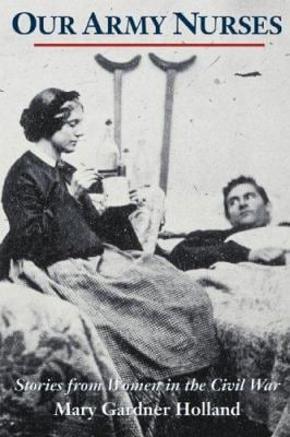 Our Army Nurses: Stories from Women in the Civil War