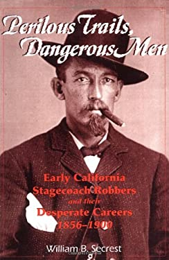 Perilous Trails, Dangerous Men: Early California Stagecoach Robbers and Their Desperate Careers 1856-1900 9781884995248