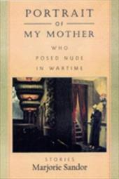 Portrait of My Mother, Who Posed Nude in Wartime: Stories 7699167