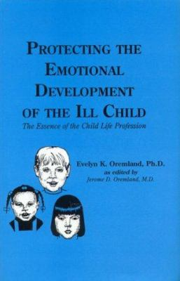 Protecting the Emotional Development of the Ill Child: The Essence of the Child Life Profession 9781887841207