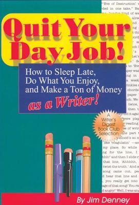 Quit Your Day Job!: How to Sleep Late, Do What You Enjoy, and Make a Ton of Money as a Writer 9781884956041