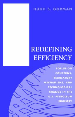Redefining Efficiency: Pollution Concerns, Regulatory Machanisms, and Technological Change in the U.S Petroleum Industry 9781884836756