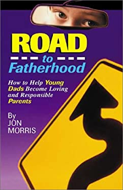 Road to Fatherhood: How to Help Young Dads Become Loving and Responsible Parents 9781885356918