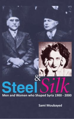 Steel & Silk: Men and Woman Who Have Shaped Syria 1900-2000 9781885942401