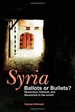 Syria: Ballots or Bullets?: Democracy, Islamism, and Secularism in the Levant 9781885942166