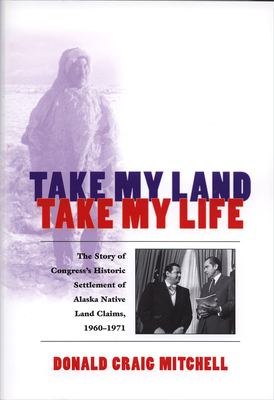 Take My Land, Take My Life: The Story of Congress's Historic Settlement of Alaska Native Land Claims, 1960-1971 9781889963242
