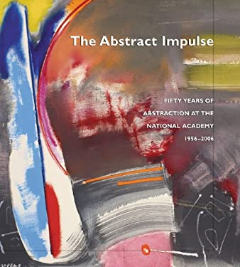 The Abstract Impulse: Fifty Years of Abstraction at the National Academy, 1956-2006 9781887149174