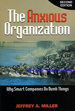 The Anxious Organization: Why Smart Companies Do Dumb Things 9781889150529
