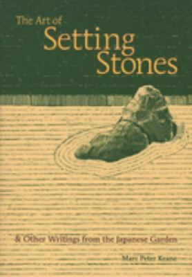 The Art of Setting Stones: And Other Writings from the Japanese Garden 9781880656709