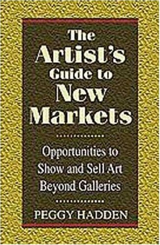 The Artist's Guide to New Markets the Artist's Guide to New Markets: Opportunities to Show and Sell Art Beyond Galleries Opportunities to Show and Sel 9781880559758