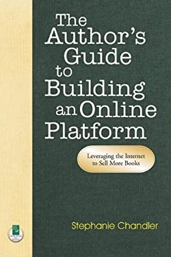 The Author's Guide to Building an Online Platform: Leveraging the Internet to Sell More Books 9781884956829