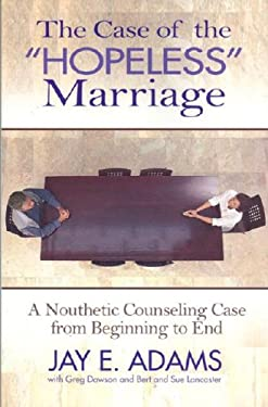 The Case of the Hopeless Marriage: A Nouthetic Counseling Case from Beginning to End 9781889032528