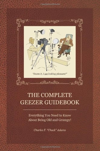The Complete Geezer Guidebook: Everything You Need to Know about Being Old and Grumpy! 9781884956980