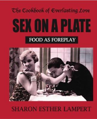The Cookbook of Everlasting Love: Sex on a Plate: Food as Foreplay 9781885872487