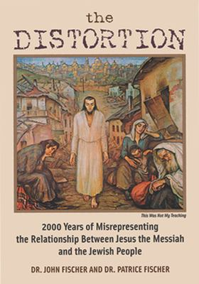 The Distortion: 2000 Years of Misrepresenting the Relationship Between Jesus the Messiah and the Jewish People 9781880226254