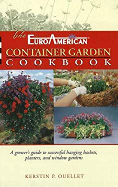 The Euroamerican Container Garden Cookbook: A Grower's Guide to Successful Hanging Baskets, Planters, and Window Gardens