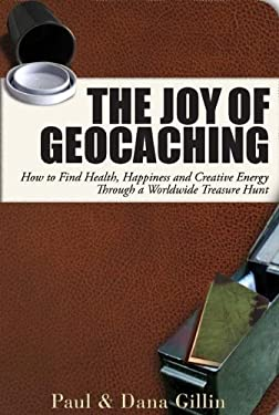 The Joy of Geocaching: How to Find Health, Happiness and Creative Energy Through a Worldwide Treasure Hunt 9781884956997