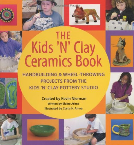 The Kids 'n' Clay Ceramics Book: Handbuilding and Wheel-Throwing Projects from the Kids 'n' Clay Pottery Studio 9781883672898