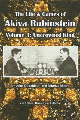 The Life & Games of Akiva Rubinstein: Volume 1: Uncrowned King 9781888690293