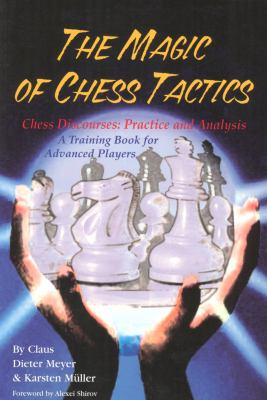 The Magic of Chess Tactics: Chess Discourses: Practice & Analysis--A Training Book for Advanced Players 9781888690149