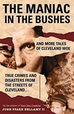 The Maniac in the Bushes: More True Tales of Cleveland Crime and Disaster 9781886228191
