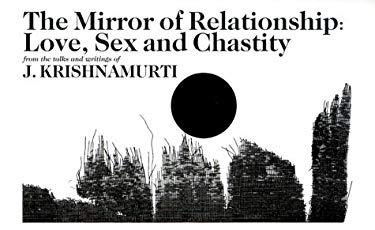 The Mirror of Relationship: Love, Sex, and Chastity, a Selection of Passages for the Study of the Teachings of J. Krishnamurti 9781888004052