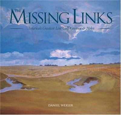 The Missing Links: America's Greatest Lost Golf Courses & Holes 9781886947603