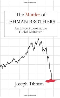 The Murder of Lehman Brothers: An Insider's Look at the Global Meltdown 9781883283711
