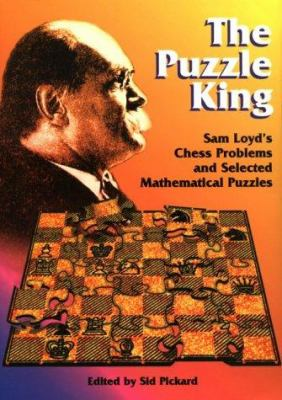 The Puzzle King: Sam Loyd's Chess Problems and Selected Mathematical Puzzles 9781886846050
