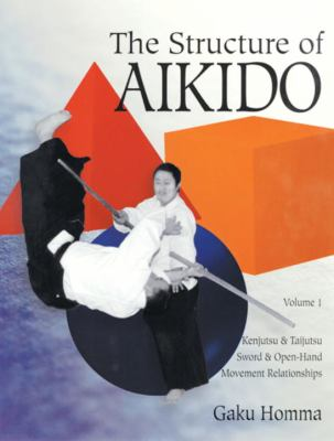 The Structure of Aikido: Volume 1: Kenjutsu and Taijutsu Sword and Open-Hand Movement Relationships 9781883319557