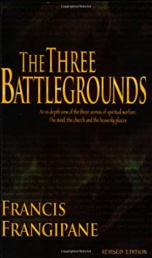The Three Battlegrounds: An In-Depth View of the Three Arenas of Spiritual Warfare: The Mind, the Church and the Heavenly Places 9781886296381