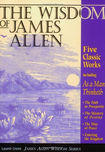 The Wisdom of James Allen: Five Books in One: As a Man Thinketh: The Path to Prosperity: The Mastery of Destiny: The Way of Peace: Entering the K 9781889606002