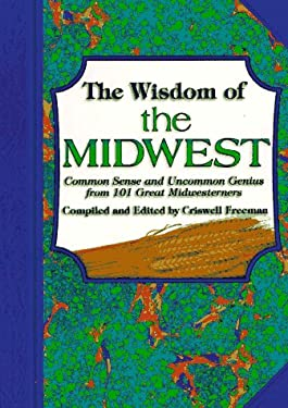 The Wisdom of the Midwest: Common Sense and Uncommon Genius from 101 Great Midwesterners 9781887655170