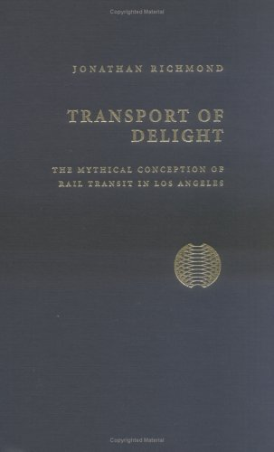 Transport of Delight: The Mythical Conception of Rail Transit in Los Angeles 9781884836947