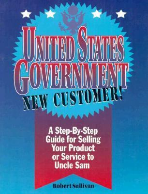 United States Government New Customer: A Step by Step Guide for Selling Your Product Or... 9781882480203