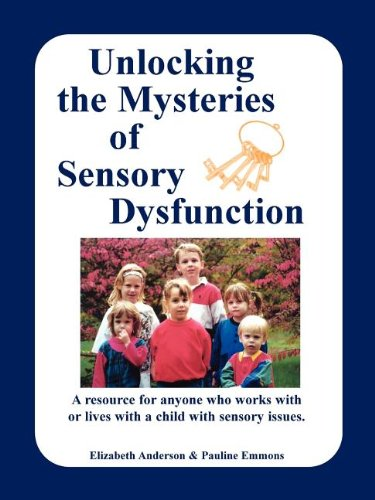 Unlocking the Mysteries of Sensory Dysfunction: A Resource for Anyone Who Works With, or Lives With, a Child with Sensory Issues 9781885477255