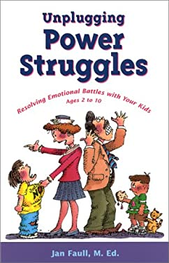Unplugging Power Struggles: Resolving Emotional Battles with Your Kids, Ages 2 to 10 9781884734427