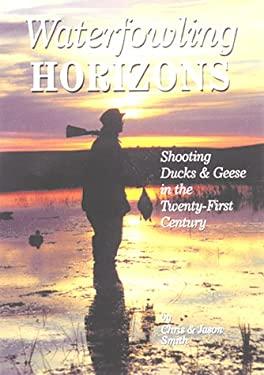 Waterfowling Horizons: Shooting Ducks & Geese in the Twenty-First Century 9781885106506