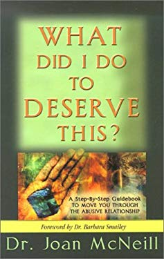 What Did I Do to Deserve This?: A Step-By-Step Guidebook to Move You Through the Abusive Relationship Towards a Peace-Filled Future 9781886185067