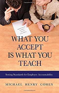 What You Accept Is What You Teach: Setting Standards for Employee Accountability 9781886624764