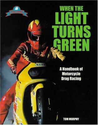 When the Light Turns Green: A Handbook of Motorcycle Drag Racing 9781884313295