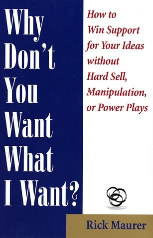Why Don't You Want What I Want?: How to Win Support for Your Ideas Without Hard Sell, Manipulation, or Power Plays 9781885167569