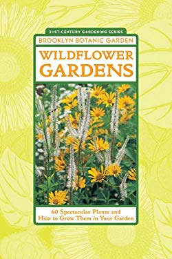 Wildflower Gardens: 60 Spectacular Plants and How to Grow Them in Your Garden 9781889538310