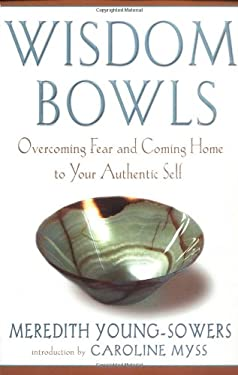 Wisdom Bowls: Overcoming Fear and Coming Home to Your Authentic Self 9781883478247