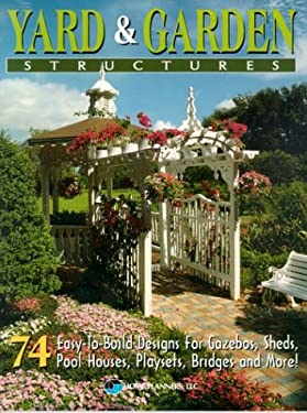 Yard & Garden Structures: 74 Easy-To-Build Designs for Gazebos, Sheds, Pool Houses, Playsets, Bridges and More! 9781881955825