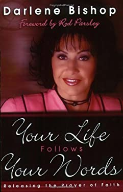 Your Life Follows Your Words: Releasing the Prayer of Faith 9781880809822
