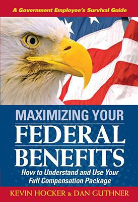 Maximizing Your Federal Benefits: How to Understand and Use Your Full Compensation Package 9781890427184