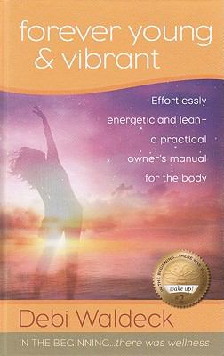 Forever Young and Vibrant: Effortlessly Energetic and Lean - A Practical Owner's Manual for the Body