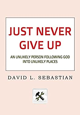Just Never Give Up: An Unlikely Person Following God Into Unlikely Places